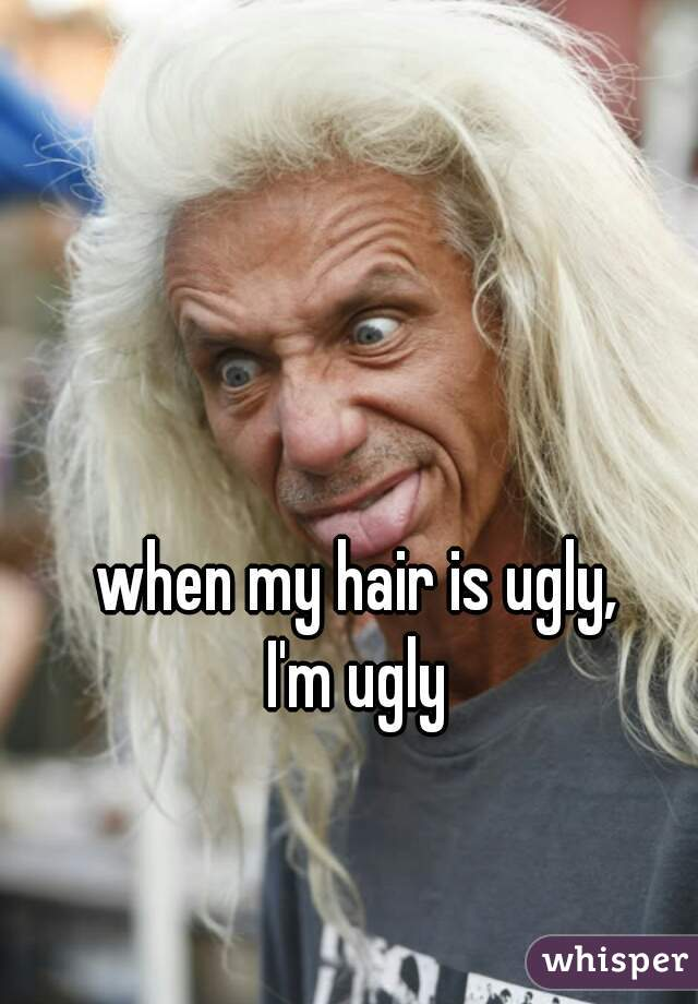 when my hair is ugly,                   I'm ugly