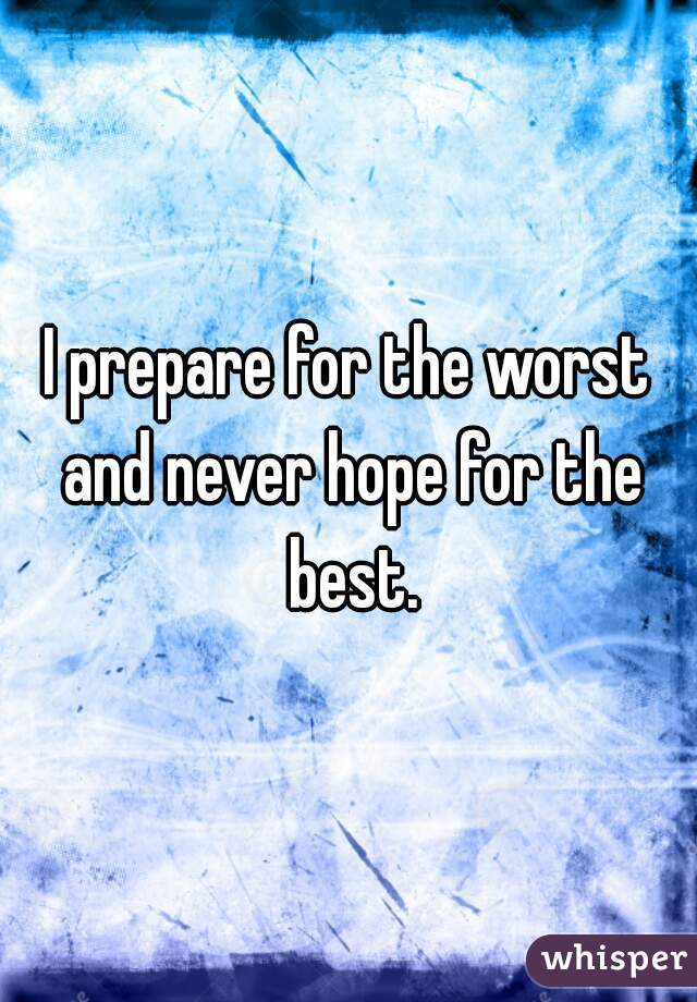 I prepare for the worst and never hope for the best.