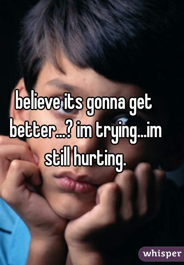 believe its gonna get better...? im trying...im still hurting.