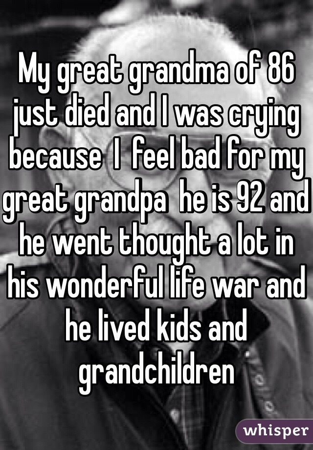 My great grandma of 86 just died and I was crying because  I  feel bad for my great grandpa  he is 92 and he went thought a lot in his wonderful life war and he lived kids and grandchildren