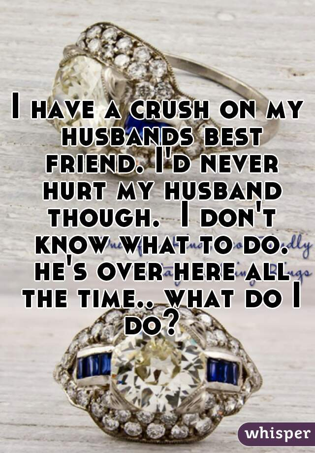 I have a crush on my husbands best friend. I'd never hurt my husband though.  I don't know what to do. he's over here all the time.. what do I do?