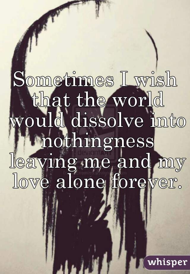 Sometimes I wish that the world would dissolve into nothingness leaving me and my love alone forever.