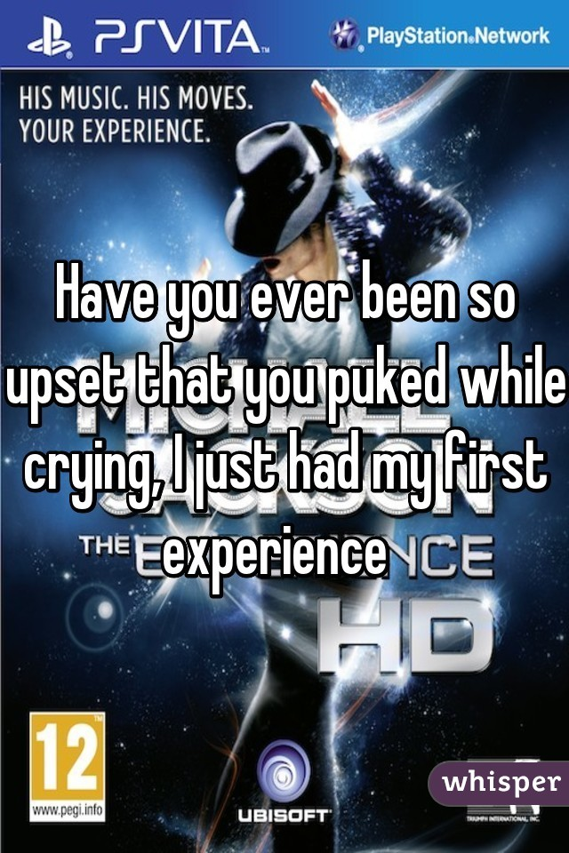 Have you ever been so upset that you puked while crying, I just had my first experience