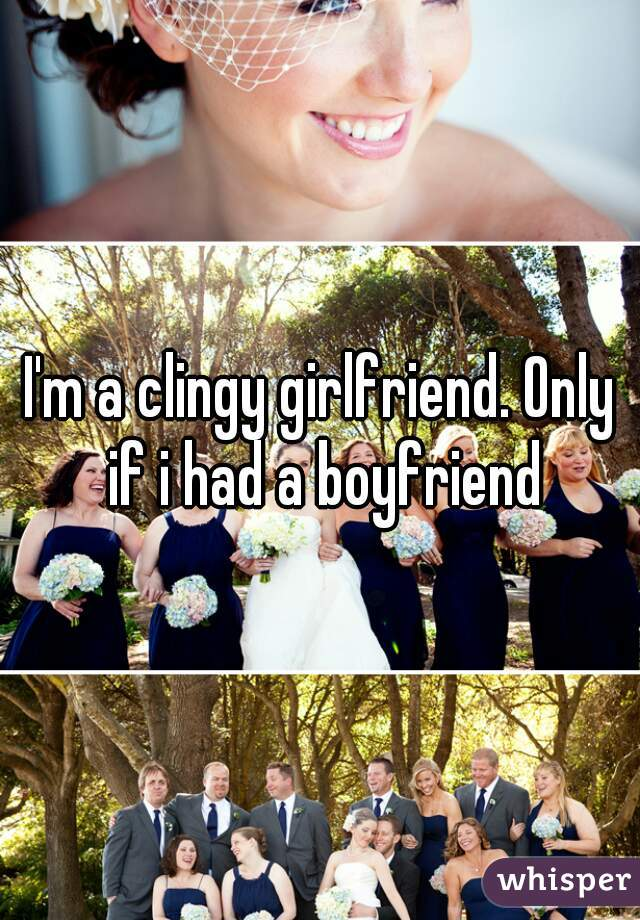 I'm a clingy girlfriend. Only if i had a boyfriend