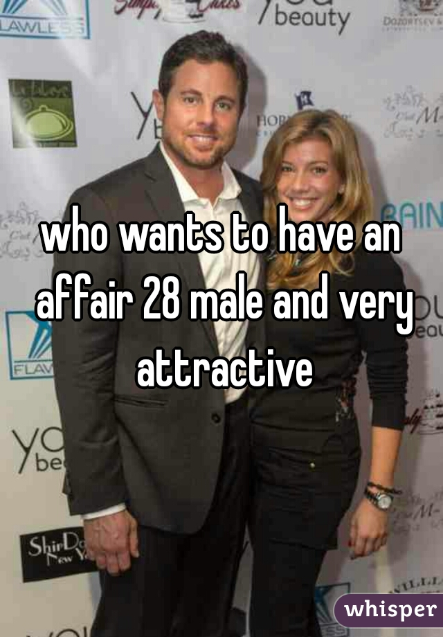 who wants to have an affair 28 male and very attractive