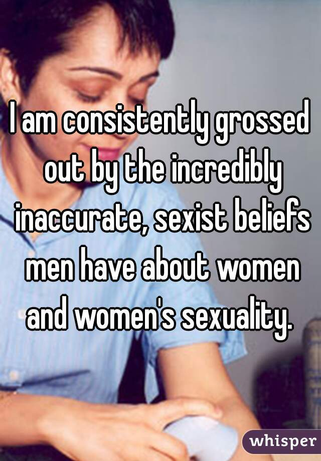 I am consistently grossed out by the incredibly inaccurate, sexist beliefs men have about women and women's sexuality.