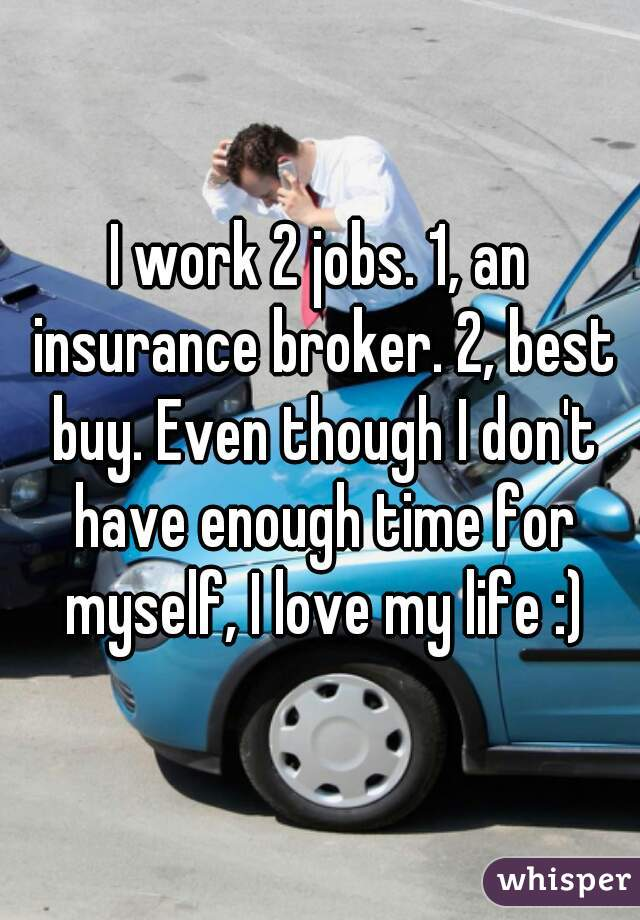 I work 2 jobs. 1, an insurance broker. 2, best buy. Even though I don't have enough time for myself, I love my life :)