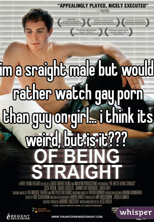 im a sraight male but would rather watch gay porn than guy on girl... i think its weird, but is it???