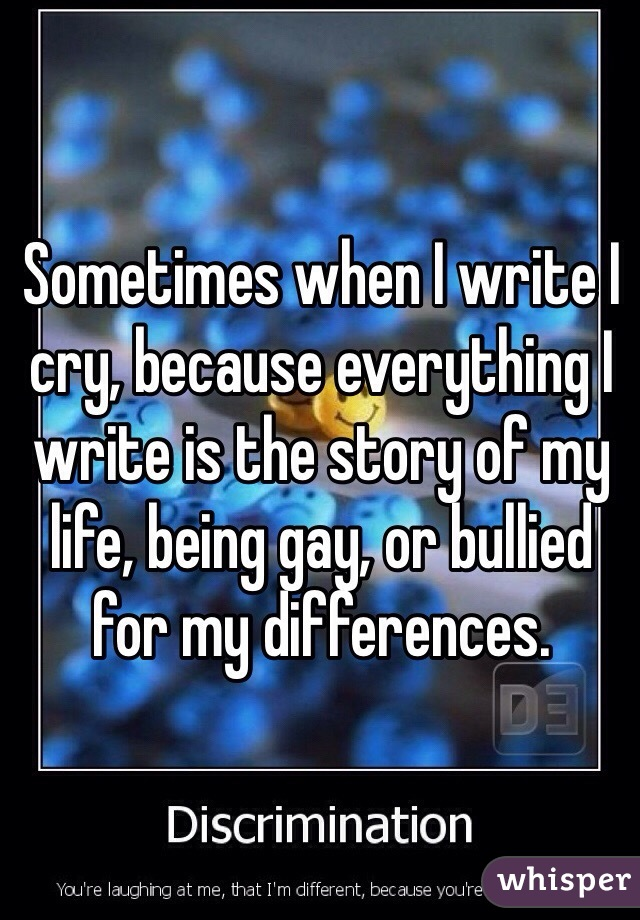 Sometimes when I write I cry, because everything I write is the story of my life, being gay, or bullied for my differences.