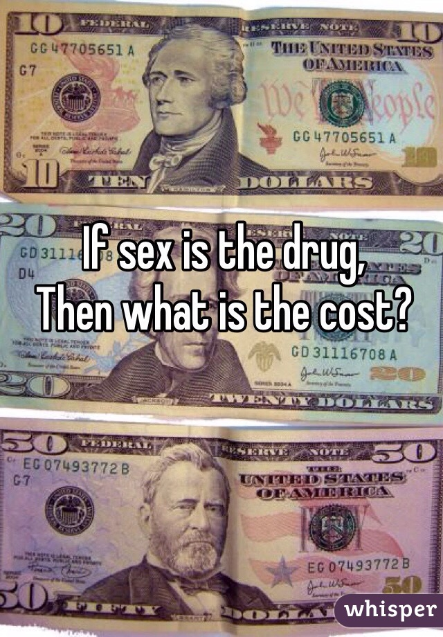 If sex is the drug,  Then what is the cost?