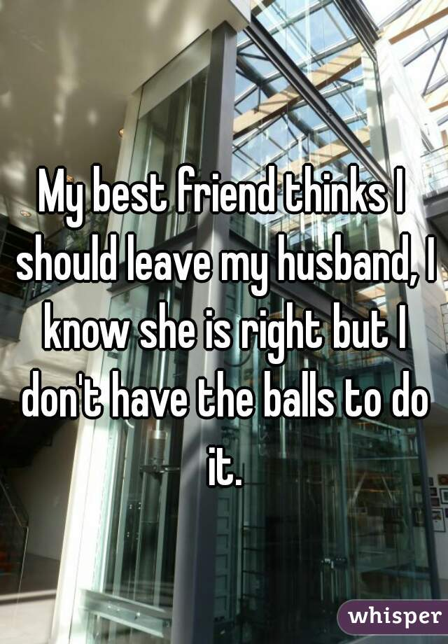My best friend thinks I should leave my husband, I know she is right but I don't have the balls to do it.