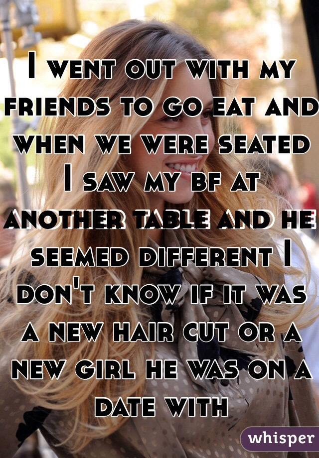 I went out with my friends to go eat and when we were seated I saw my bf at another table and he seemed different I don't know if it was a new hair cut or a new girl he was on a date with