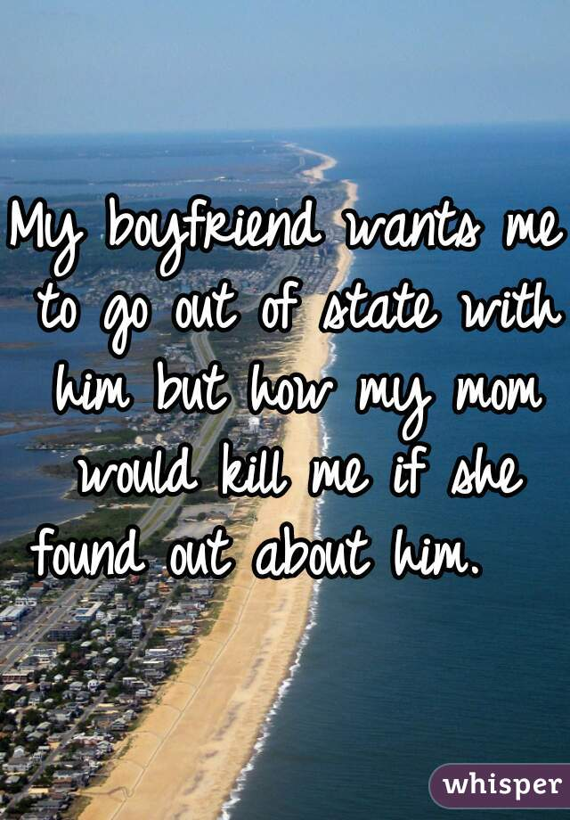 My boyfriend wants me to go out of state with him but how my mom would kill me if she found out about him.