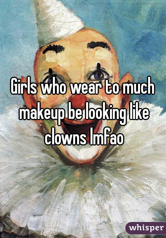 Girls who wear to much makeup be looking like clowns lmfao