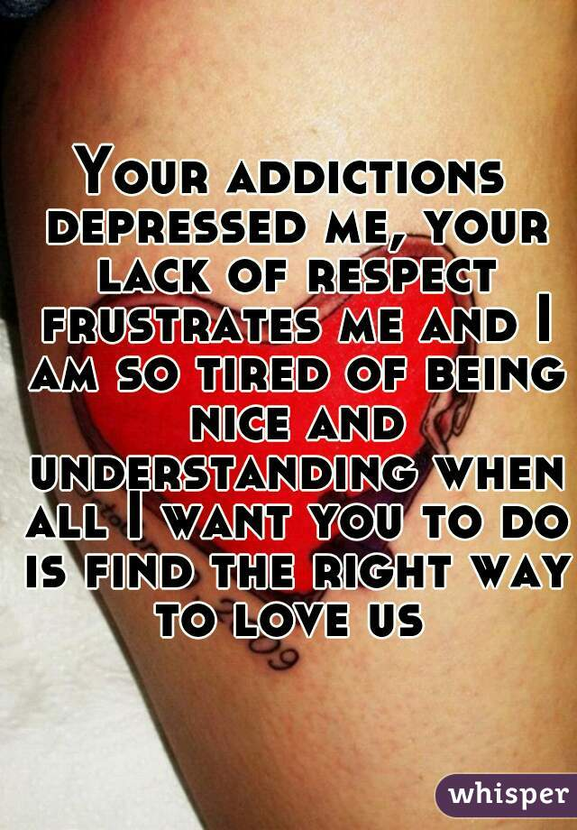 Your addictions depressed me, your lack of respect frustrates me and I am so tired of being nice and understanding when all I want you to do is find the right way to love us