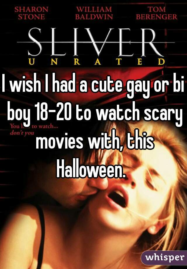 I wish I had a cute gay or bi boy 18-20 to watch scary movies with, this Halloween.