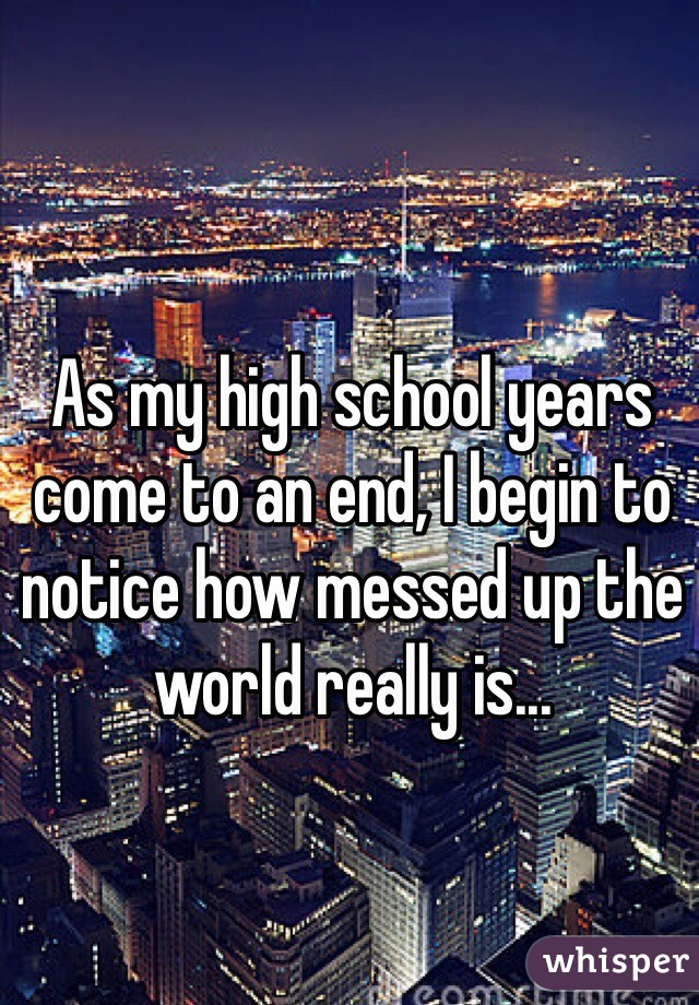 As my high school years come to an end, I begin to notice how messed up the world really is...