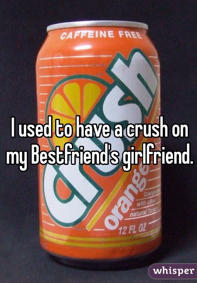 I used to have a crush on my Bestfriend's girlfriend.