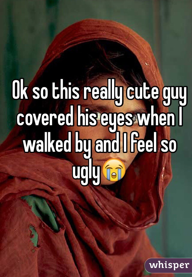 Ok so this really cute guy covered his eyes when I walked by and I feel so ugly😭