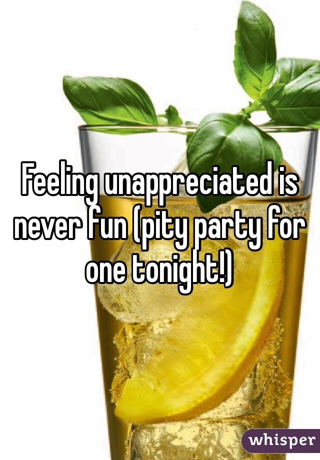 Feeling unappreciated is never fun (pity party for one tonight!)