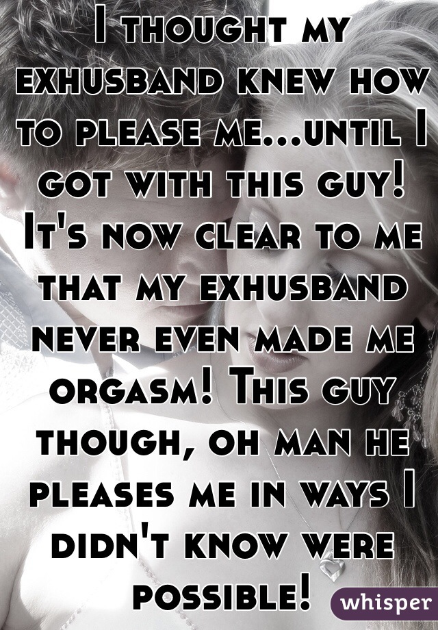 I thought my exhusband knew how to please me...until I got with this guy! It's now clear to me that my exhusband never even made me orgasm! This guy though, oh man he pleases me in ways I didn't know were possible!