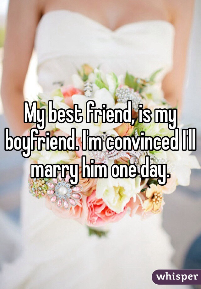 My best friend, is my boyfriend. I'm convinced I'll marry him one day.