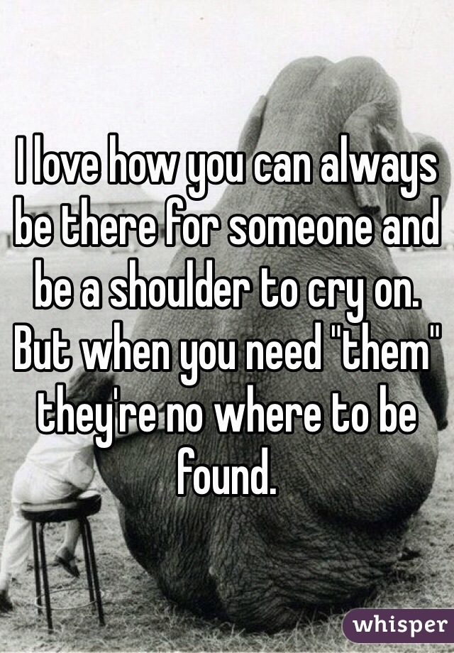 """I love how you can always be there for someone and be a shoulder to cry on. But when you need """"them"""" they're no where to be found."""