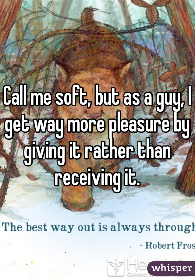 Call me soft, but as a guy, I get way more pleasure by giving it rather than receiving it.