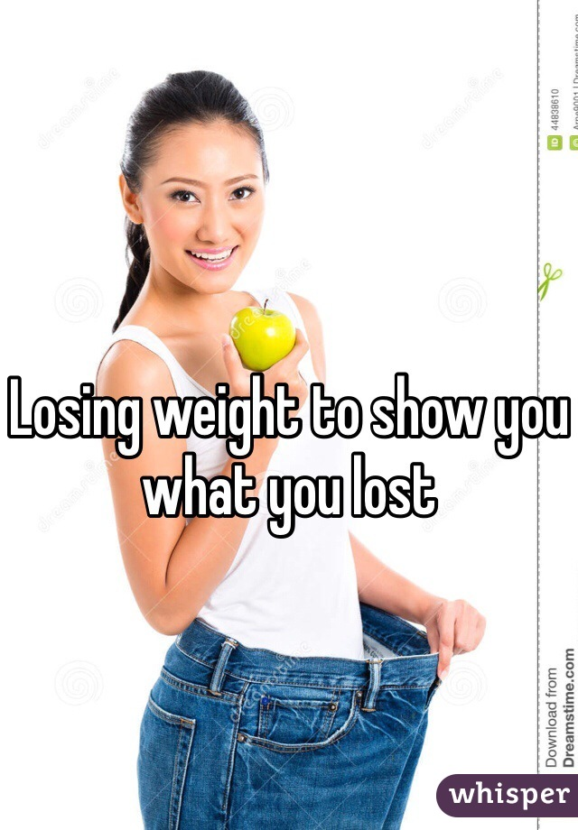 Losing weight to show you what you lost