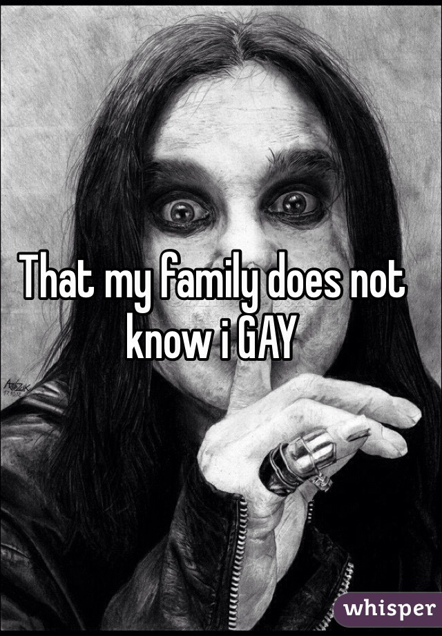 That my family does not know i GAY