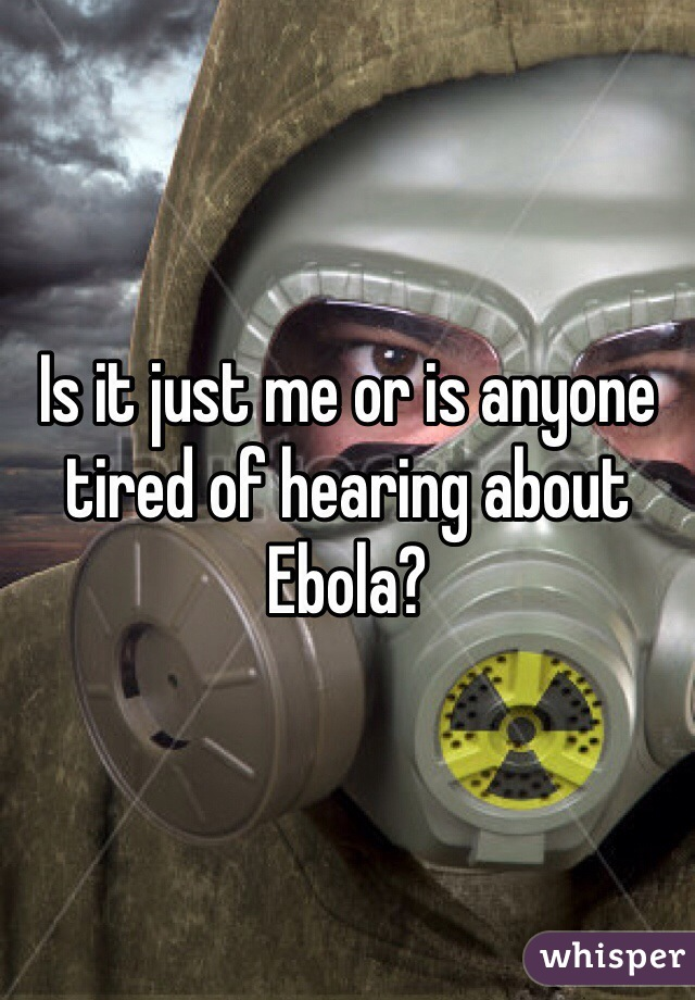 Is it just me or is anyone tired of hearing about Ebola?