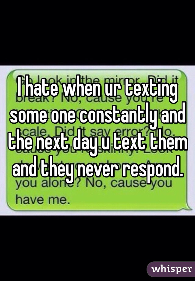 I hate when ur texting some one constantly and the next day u text them and they never respond.