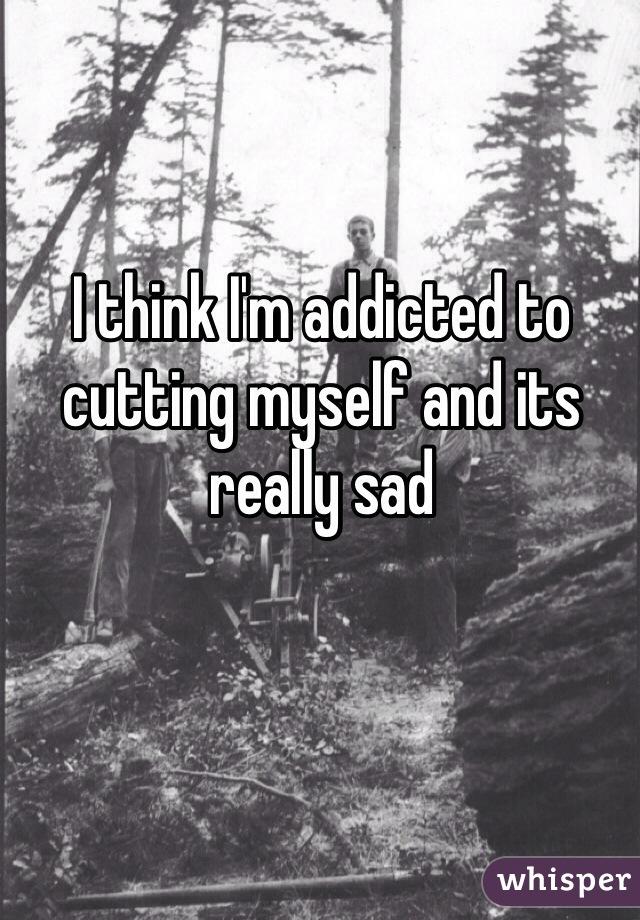 I think I'm addicted to cutting myself and its really sad