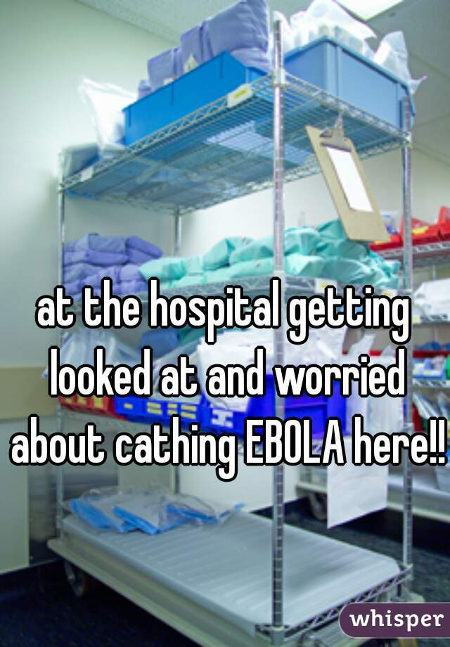 at the hospital getting looked at and worried about cathing EBOLA here!!