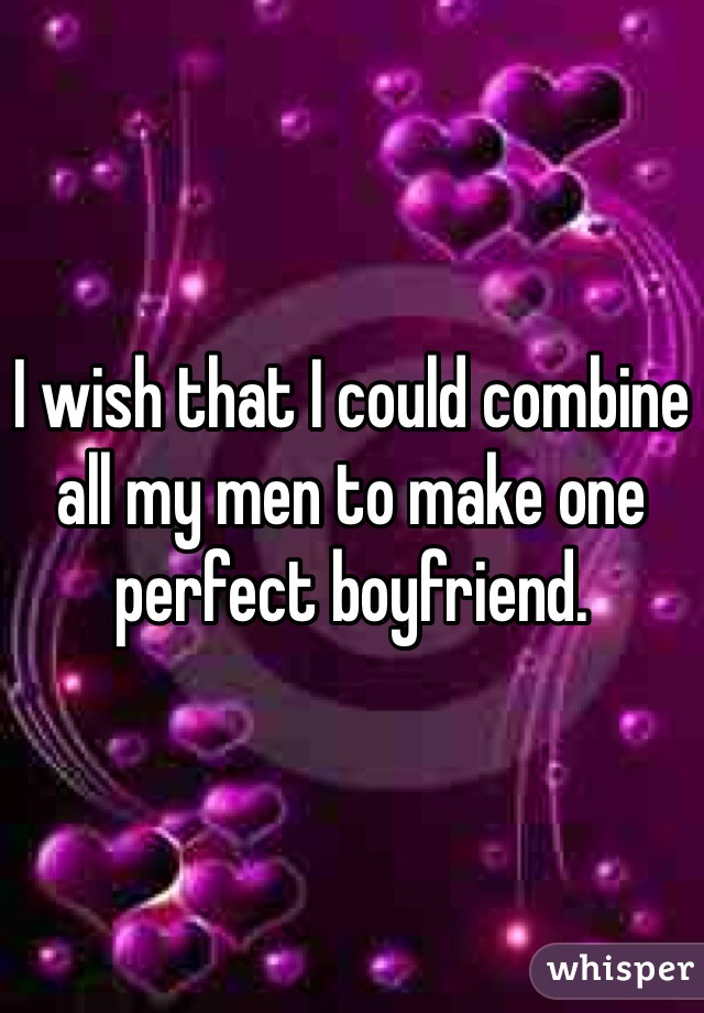 I wish that I could combine all my men to make one perfect boyfriend.