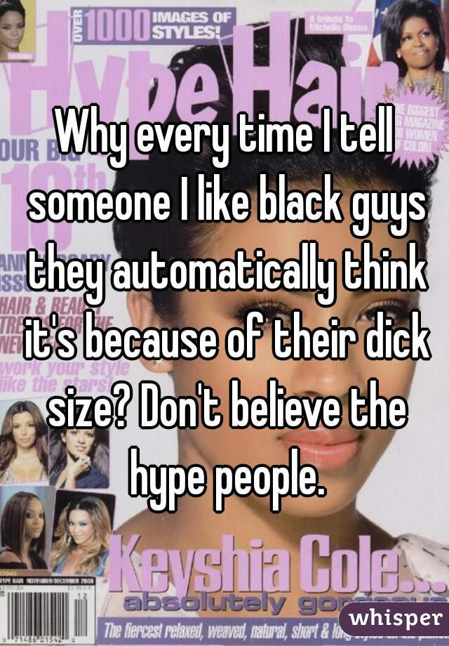 Why every time I tell someone I like black guys they automatically think it's because of their dick size? Don't believe the hype people.