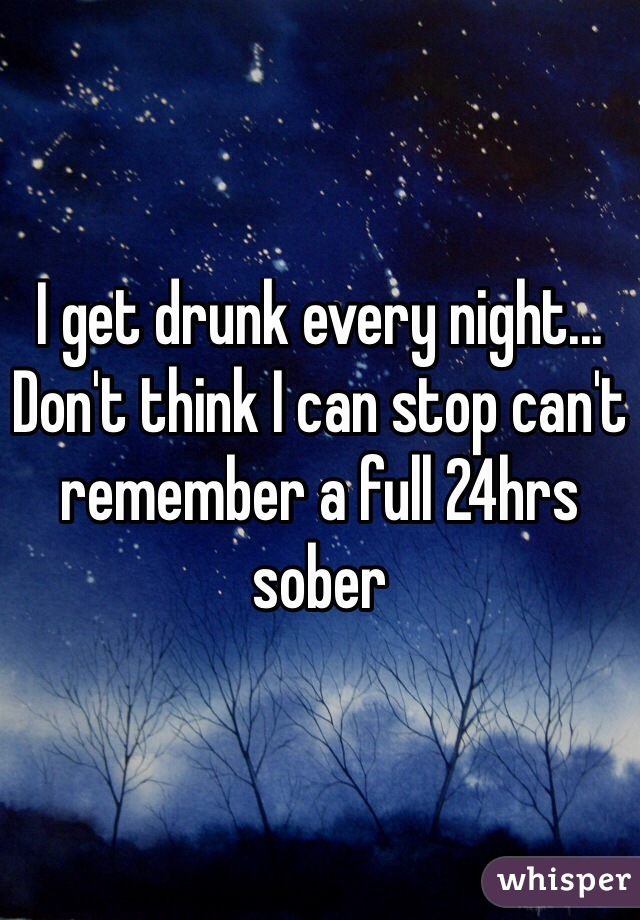 I get drunk every night... Don't think I can stop can't remember a full 24hrs sober