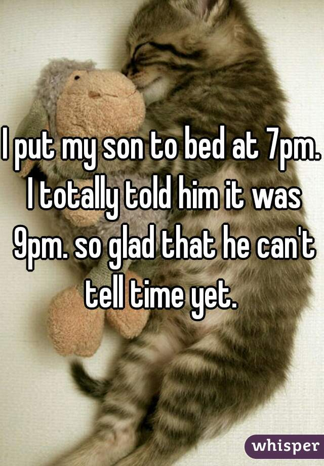 I put my son to bed at 7pm. I totally told him it was 9pm. so glad that he can't tell time yet.