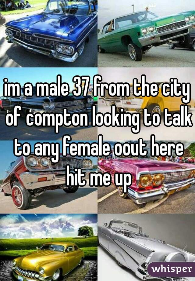 im a male 37 from the city of compton looking to talk to any female oout here hit me up