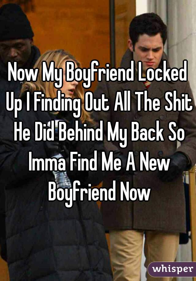 Now My Boyfriend Locked Up I Finding Out All The Shit He Did Behind My Back So Imma Find Me A New Boyfriend Now