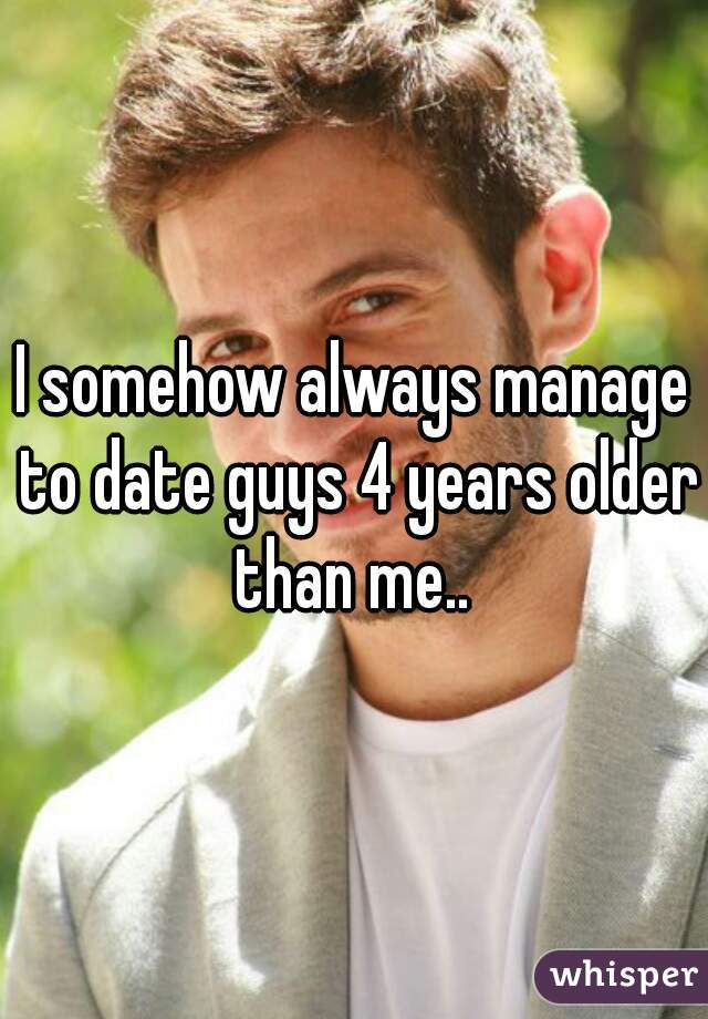 I somehow always manage to date guys 4 years older than me..