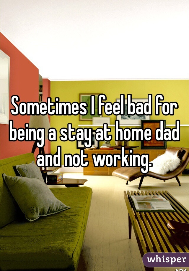 Sometimes I feel bad for being a stay at home dad and not working.