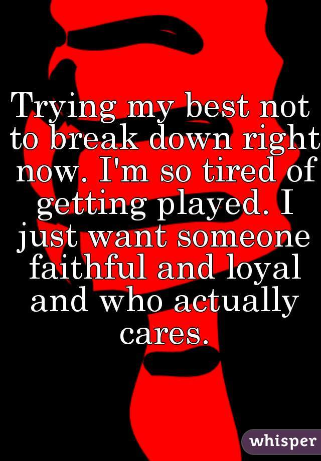 Trying my best not to break down right now. I'm so tired of getting played. I just want someone faithful and loyal and who actually cares.