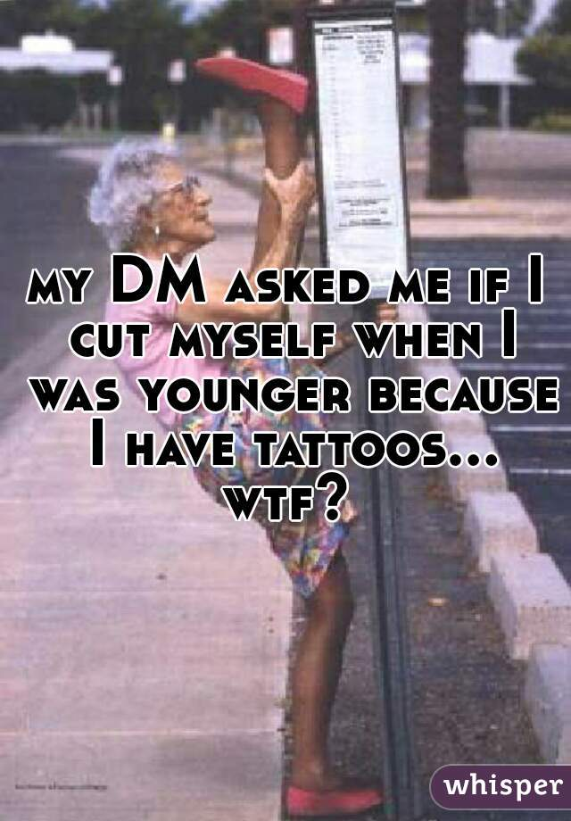 my DM asked me if I cut myself when I was younger because I have tattoos... wtf?