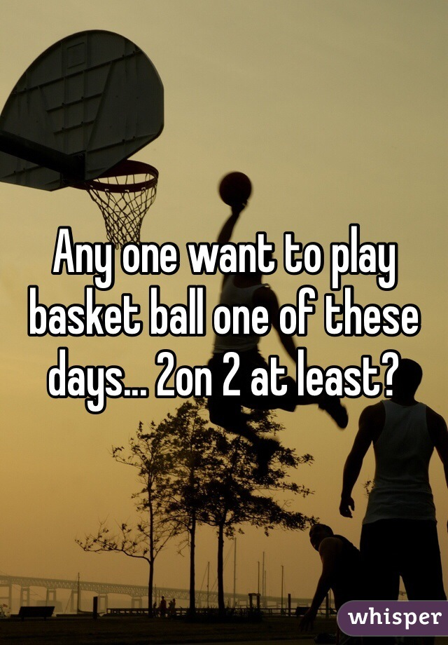 Any one want to play basket ball one of these days... 2on 2 at least?