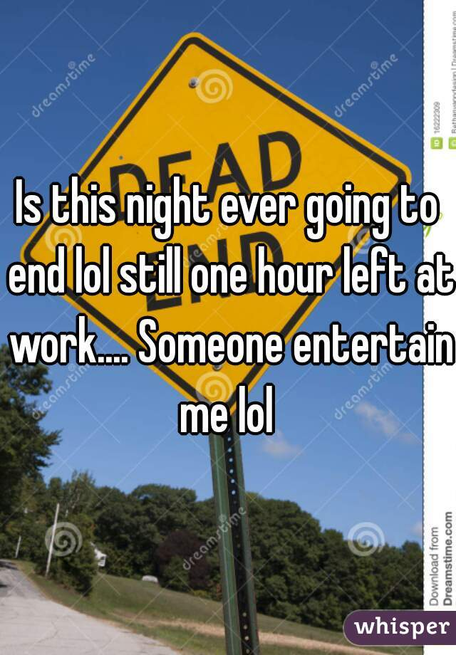 Is this night ever going to end lol still one hour left at work.... Someone entertain me lol