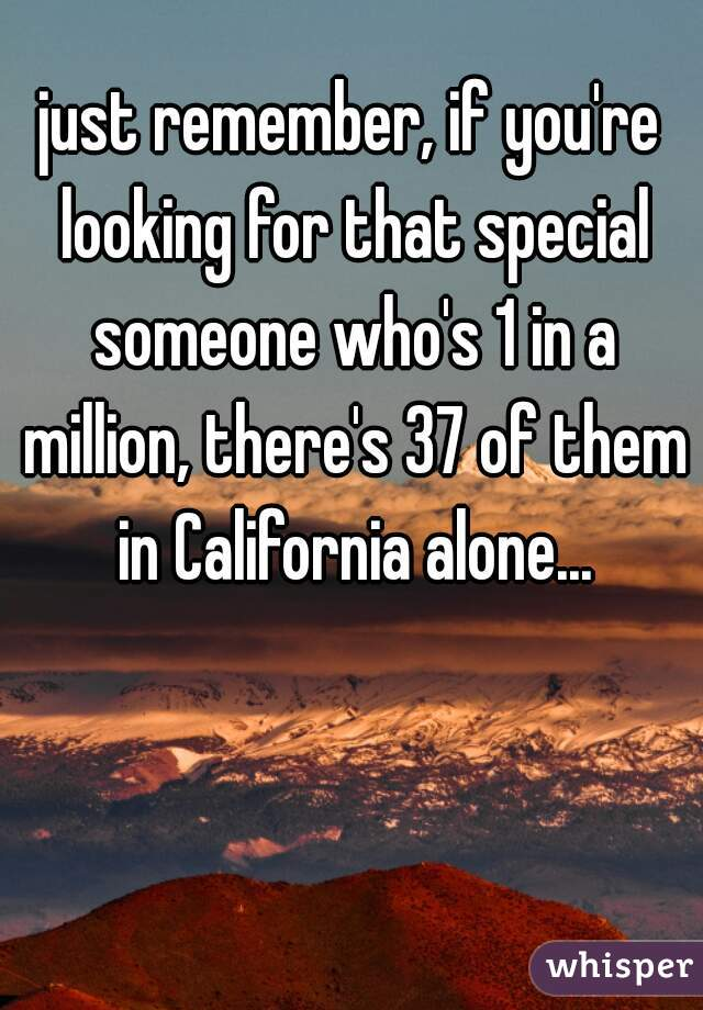 just remember, if you're looking for that special someone who's 1 in a million, there's 37 of them in California alone...