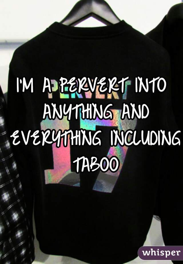 I'M A PERVERT INTO ANYTHING AND EVERYTHING INCLUDING TABOO