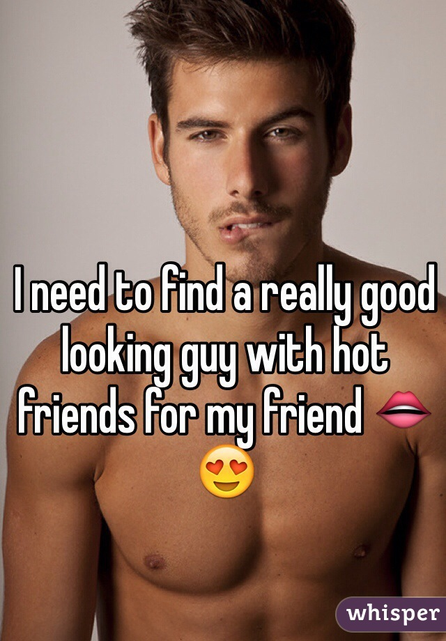 I need to find a really good looking guy with hot friends for my friend 👄😍