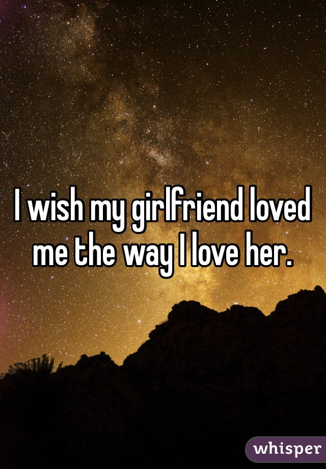 I wish my girlfriend loved me the way I love her.